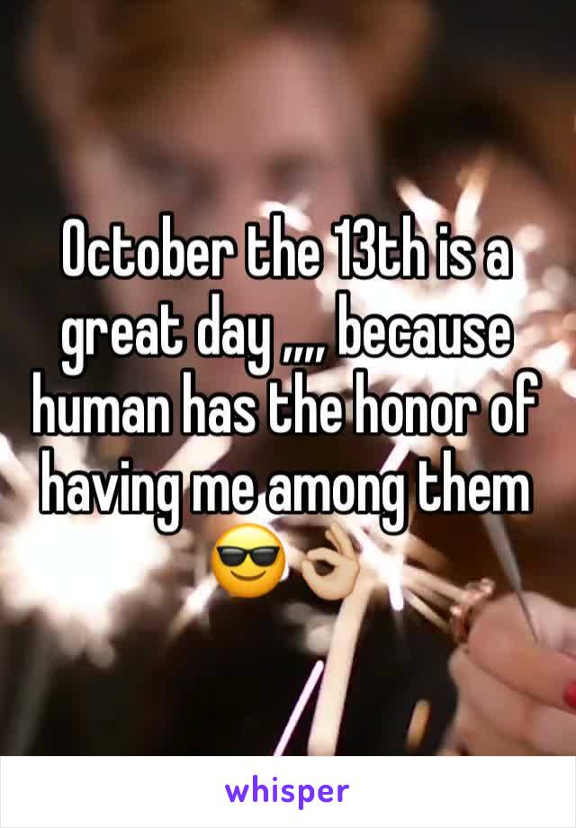October the 13th is a great day ,,,, because human has the honor of having me among them 😎👌🏼