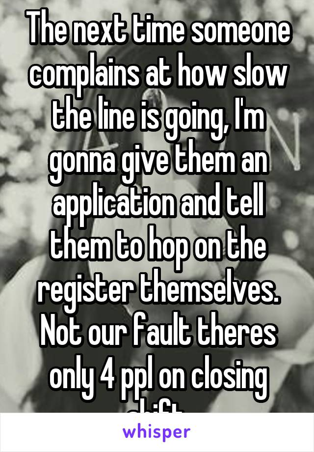 The next time someone complains at how slow the line is going, I'm gonna give them an application and tell them to hop on the register themselves. Not our fault theres only 4 ppl on closing shift.