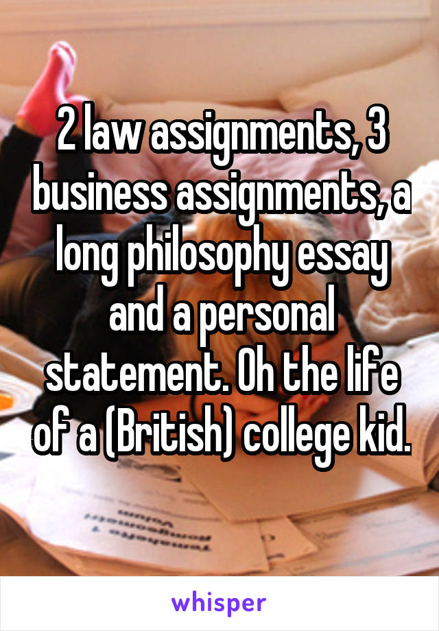 2 law assignments, 3 business assignments, a long philosophy essay and a personal statement. Oh the life of a (British) college kid.