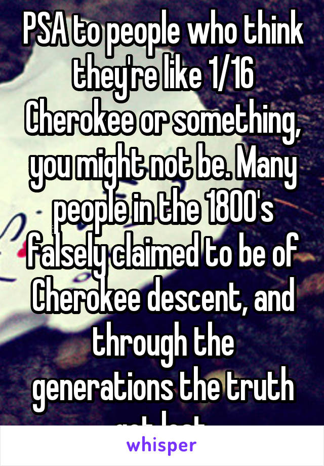 PSA to people who think they're like 1/16 Cherokee or something, you might not be. Many people in the 1800's falsely claimed to be of Cherokee descent, and through the generations the truth got lost.