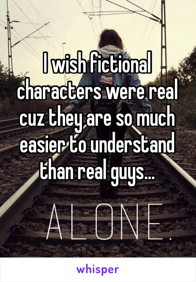 I wish fictional characters were real cuz they are so much easier to understand than real guys…