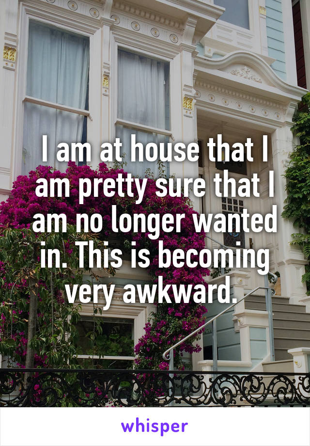 I am at house that I am pretty sure that I am no longer wanted in. This is becoming very awkward.
