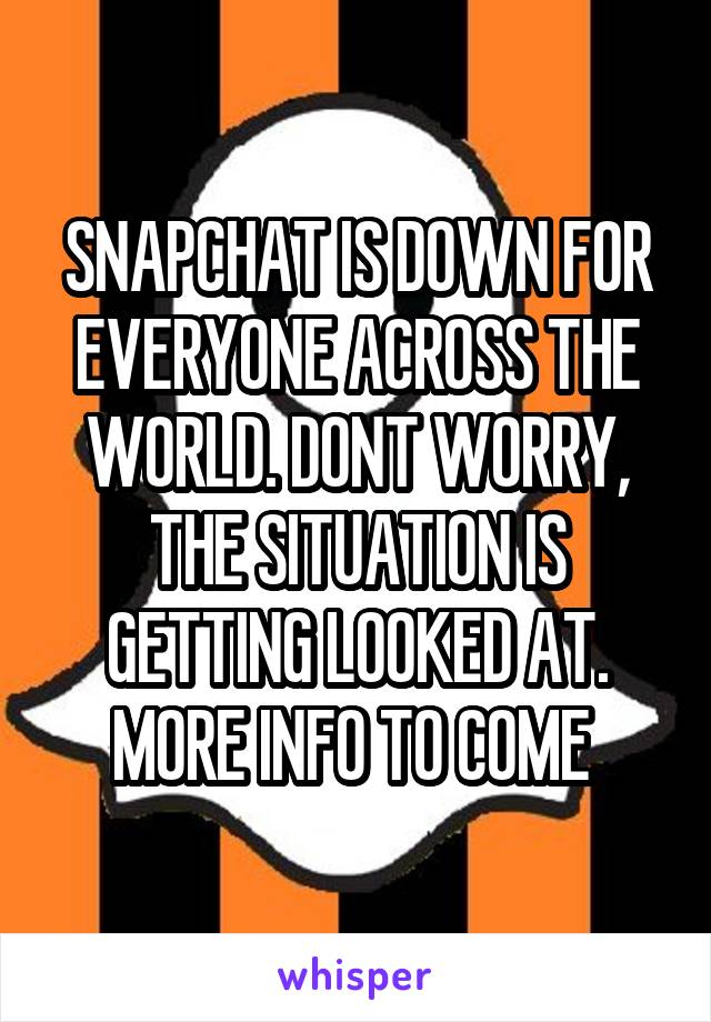 SNAPCHAT IS DOWN FOR EVERYONE ACROSS THE WORLD. DONT WORRY, THE SITUATION IS GETTING LOOKED AT. MORE INFO TO COME