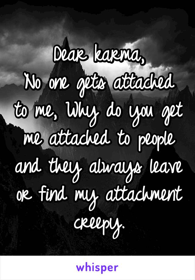 Dear karma, No one gets attached to me, Why do you get me attached to people and they always leave or find my attachment creepy.