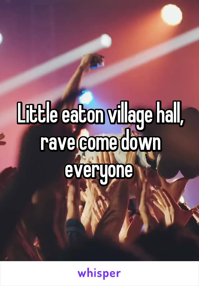 Little eaton village hall, rave come down everyone