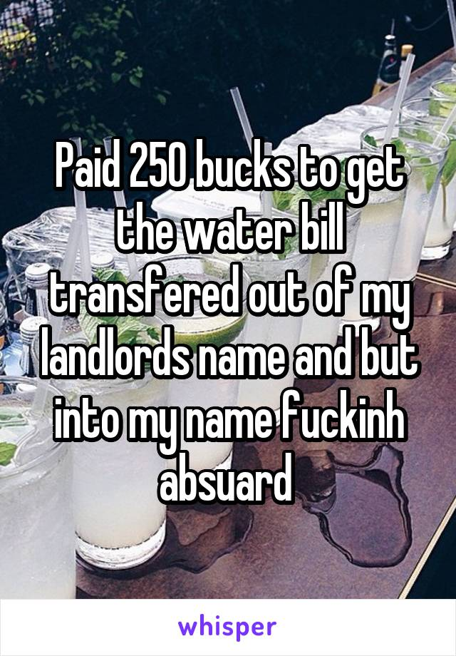 Paid 250 bucks to get the water bill transfered out of my landlords name and but into my name fuckinh absuard