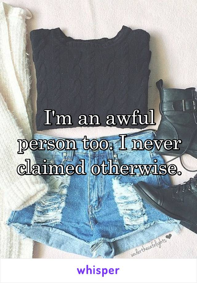 I'm an awful person too. I never claimed otherwise.