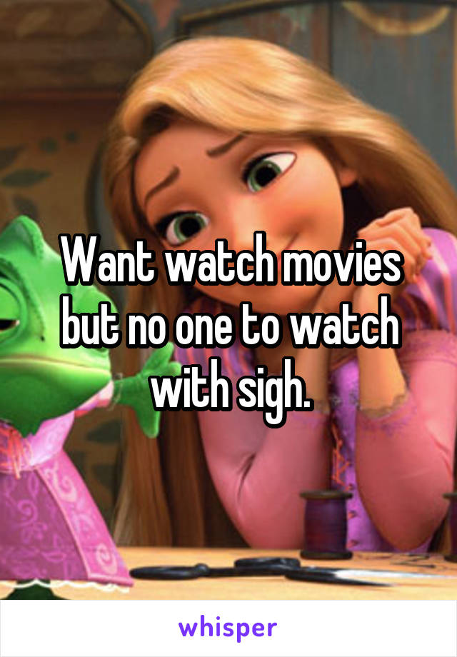 Want watch movies but no one to watch with sigh.