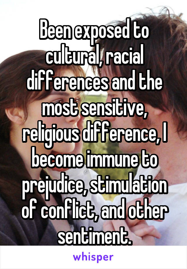 Been exposed to cultural, racial differences and the most sensitive, religious difference, I become immune to prejudice, stimulation of conflict, and other sentiment.