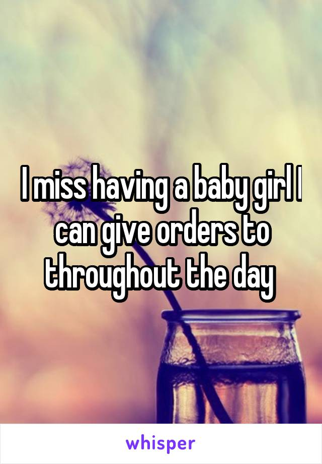 I miss having a baby girl I can give orders to throughout the day