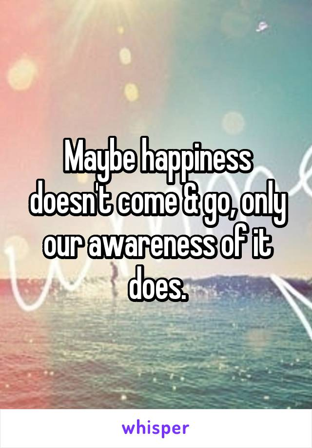 Maybe happiness doesn't come & go, only our awareness of it does.