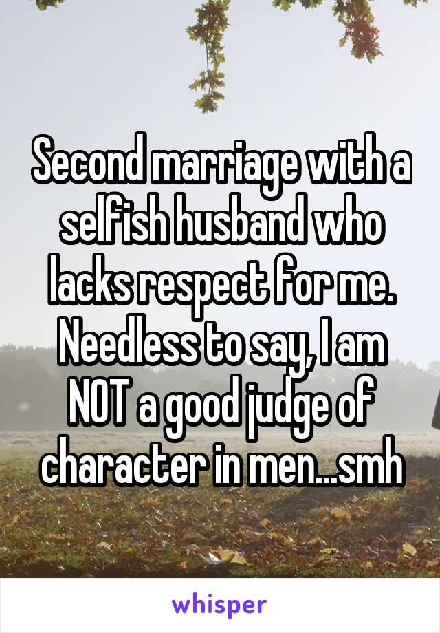 Second marriage with a selfish husband who lacks respect for me. Needless to say, I am NOT a good judge of character in men...smh