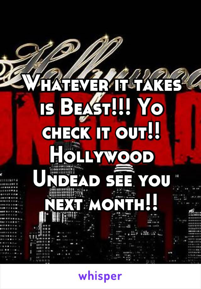Whatever it takes is Beast!!! Yo check it out!! Hollywood Undead see you next month!!