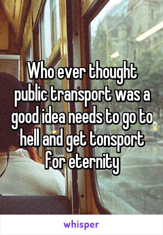 Who ever thought public transport was a good idea needs to go to hell and get tonsport for eternity