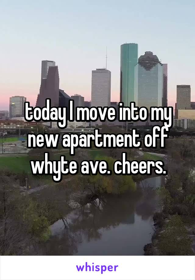 today I move into my new apartment off whyte ave. cheers.