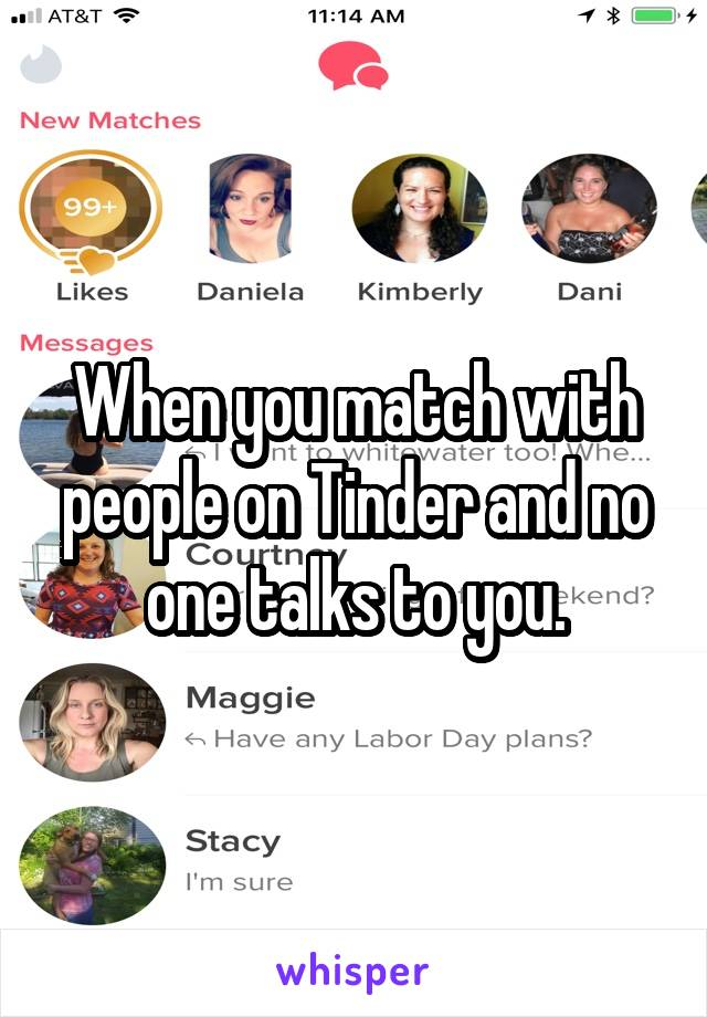 When you match with people on Tinder and no one talks to you.