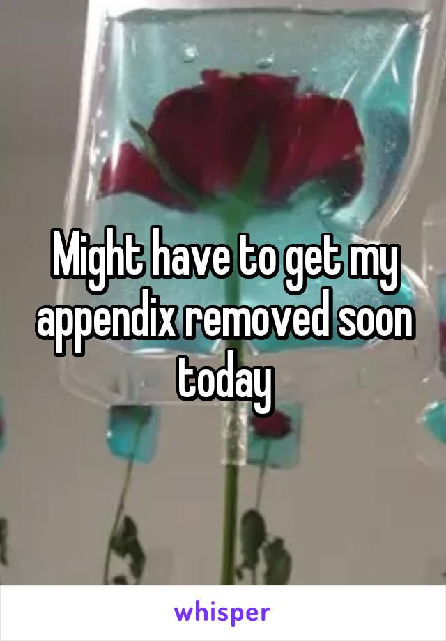Might have to get my appendix removed soon today