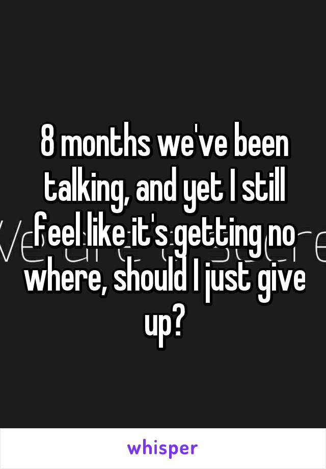 8 months we've been talking, and yet I still feel like it's getting no where, should I just give up?