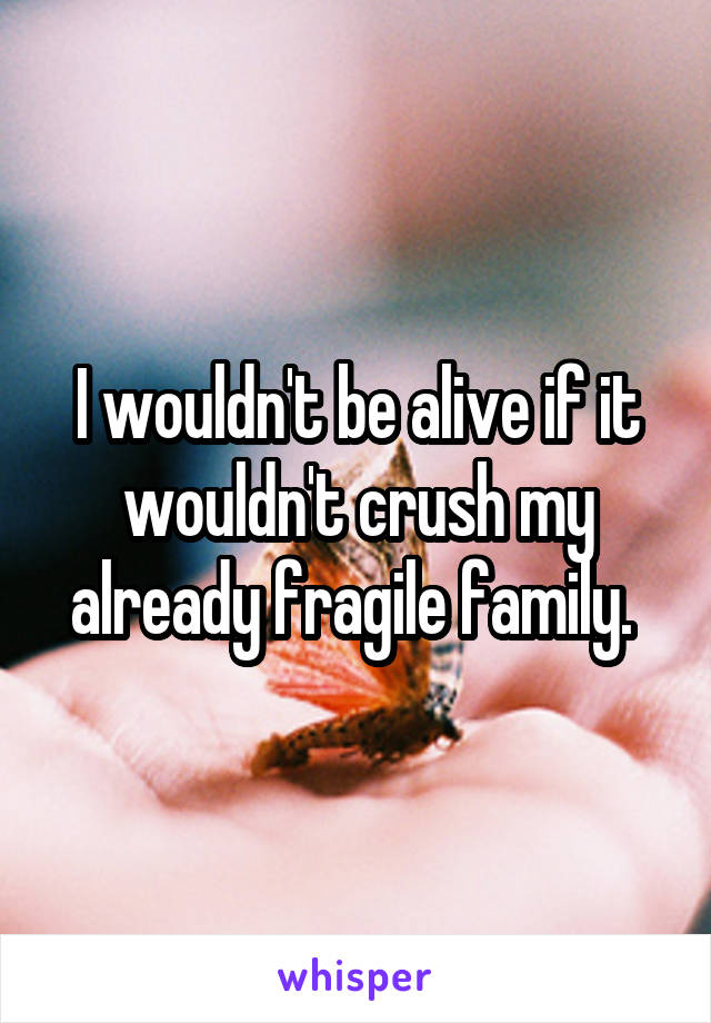 I wouldn't be alive if it wouldn't crush my already fragile family.