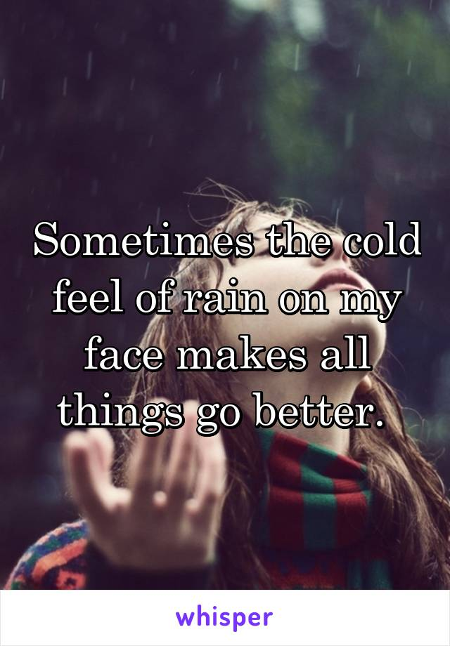 Sometimes the cold feel of rain on my face makes all things go better.