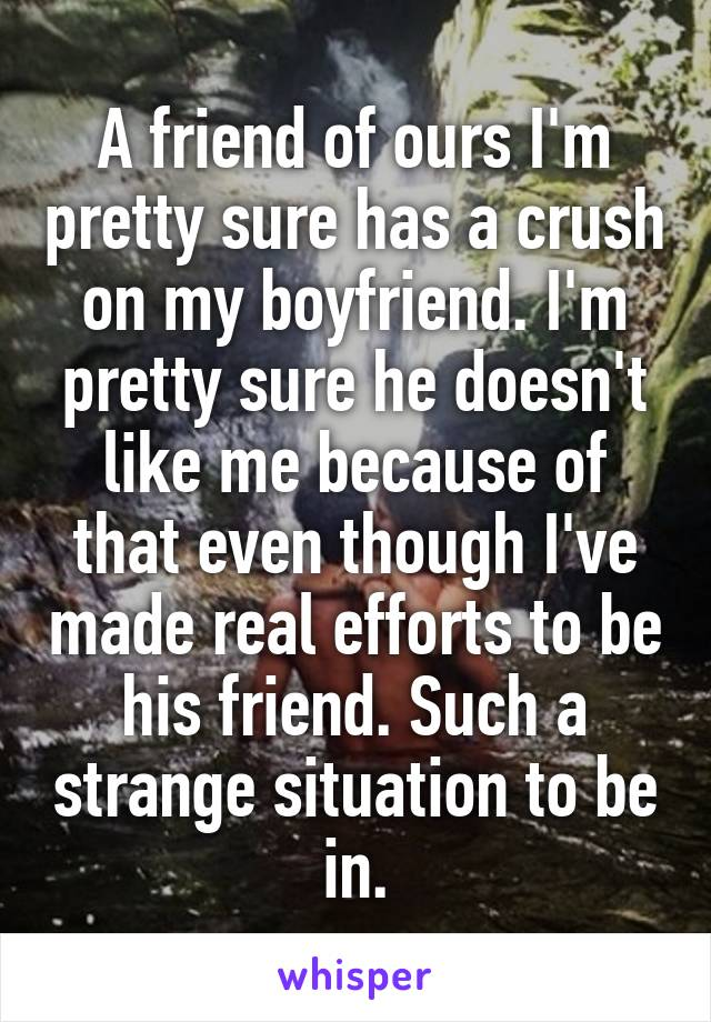 A friend of ours I'm pretty sure has a crush on my boyfriend. I'm pretty sure he doesn't like me because of that even though I've made real efforts to be his friend. Such a strange situation to be in.