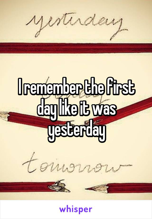 I remember the first day like it was yesterday