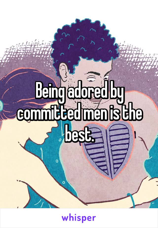 Being adored by committed men is the best.