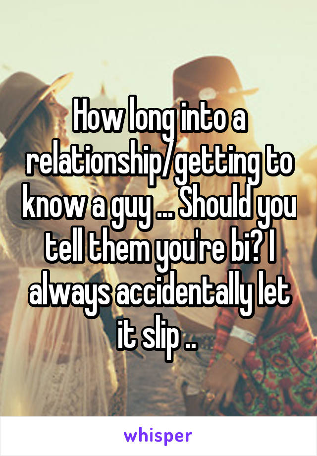 How long into a relationship/getting to know a guy ... Should you tell them you're bi? I always accidentally let it slip ..