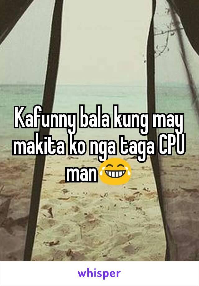 Kafunny bala kung may makita ko nga taga CPU man😂