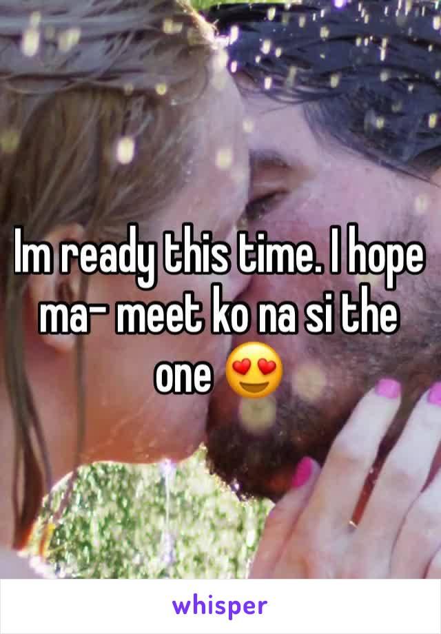 Im ready this time. I hope  ma- meet ko na si the one 😍