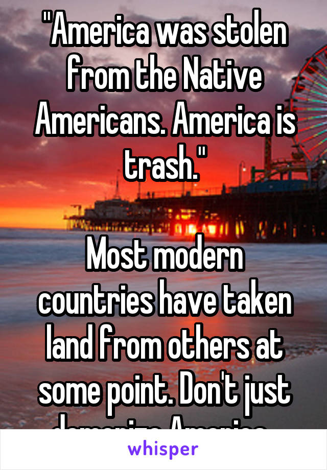 """America was stolen from the Native Americans. America is trash.""  Most modern countries have taken land from others at some point. Don't just demonize America."