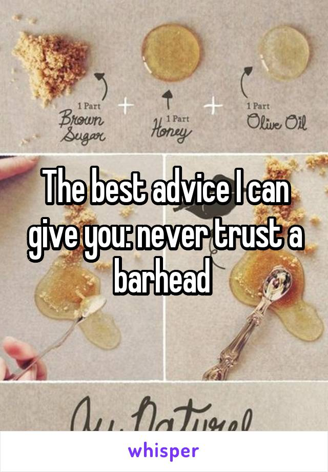 The best advice I can give you: never trust a barhead