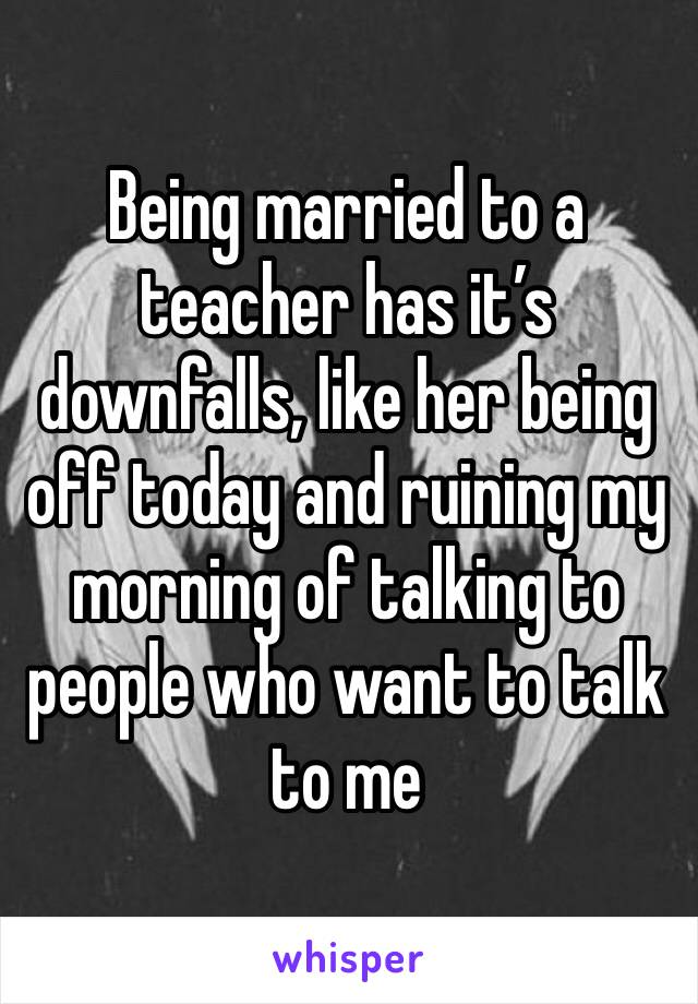 Being married to a teacher has it's downfalls, like her being off today and ruining my morning of talking to people who want to talk to me
