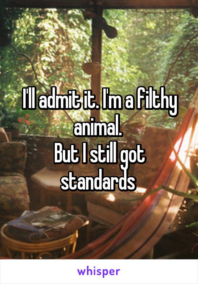 I'll admit it. I'm a filthy animal.  But I still got standards