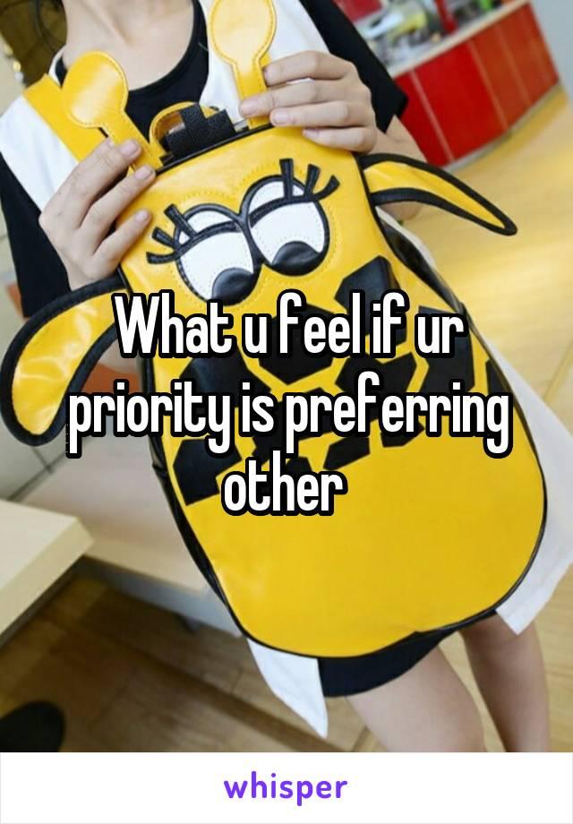 What u feel if ur priority is preferring other