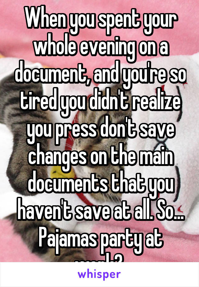 When you spent your whole evening on a document, and you're so tired you didn't realize you press don't save changes on the main documents that you haven't save at all. So... Pajamas party at work?