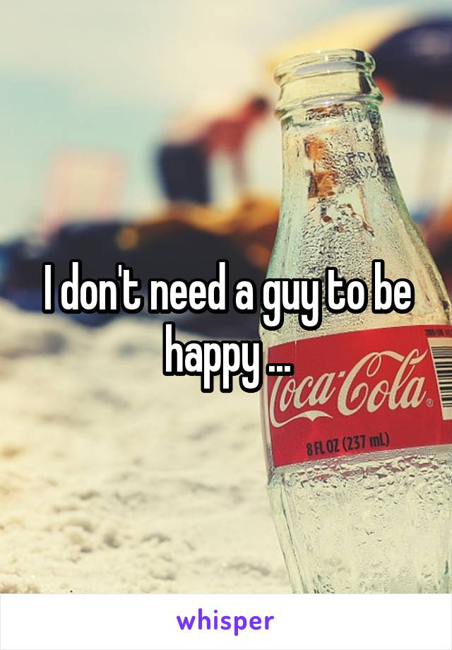 I don't need a guy to be happy ...