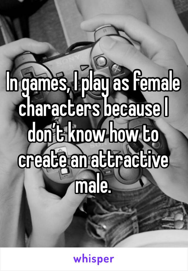 In games, I play as female characters because I don't know how to create an attractive male.