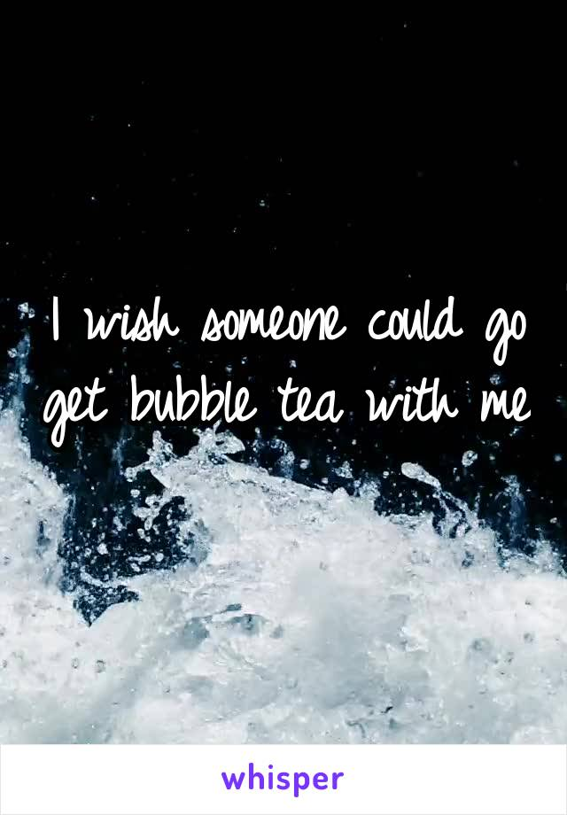 I wish someone could go get bubble tea with me
