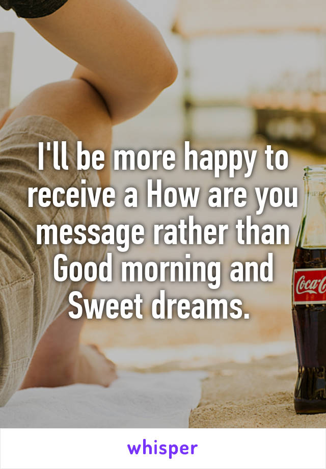 I'll be more happy to receive a How are you message rather than Good morning and Sweet dreams.