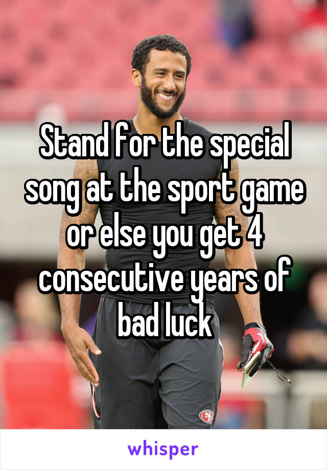 Stand for the special song at the sport game or else you get 4 consecutive years of bad luck