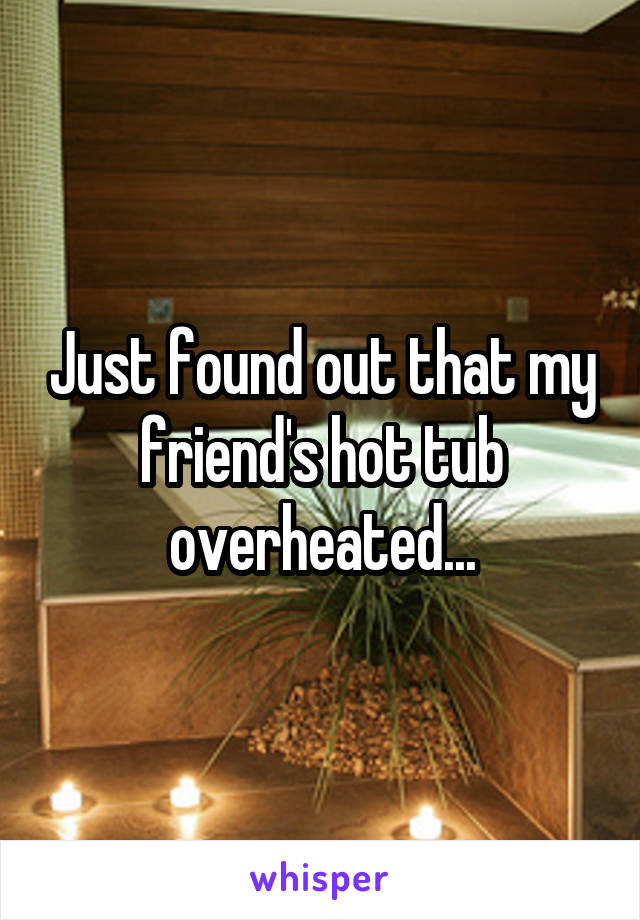 Just found out that my friend's hot tub overheated...