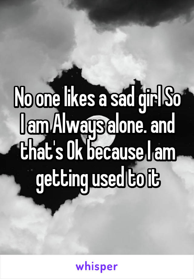 No one likes a sad girl So I am Always alone. and that's Ok because I am getting used to it