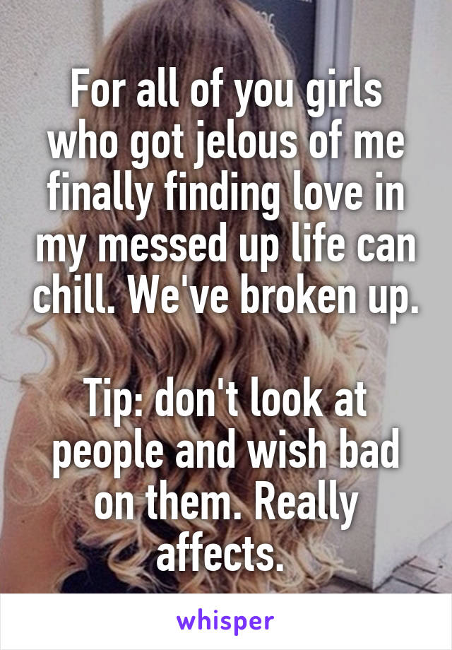 For all of you girls who got jelous of me finally finding love in my messed up life can chill. We've broken up.  Tip: don't look at people and wish bad on them. Really affects.