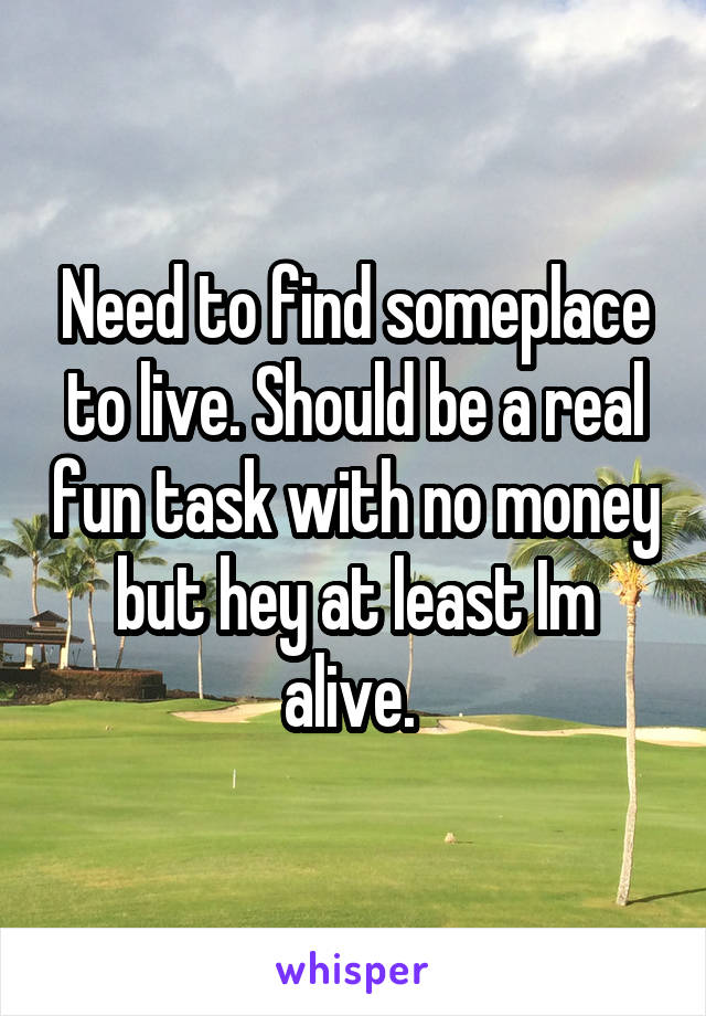 Need to find someplace to live. Should be a real fun task with no money but hey at least Im alive.