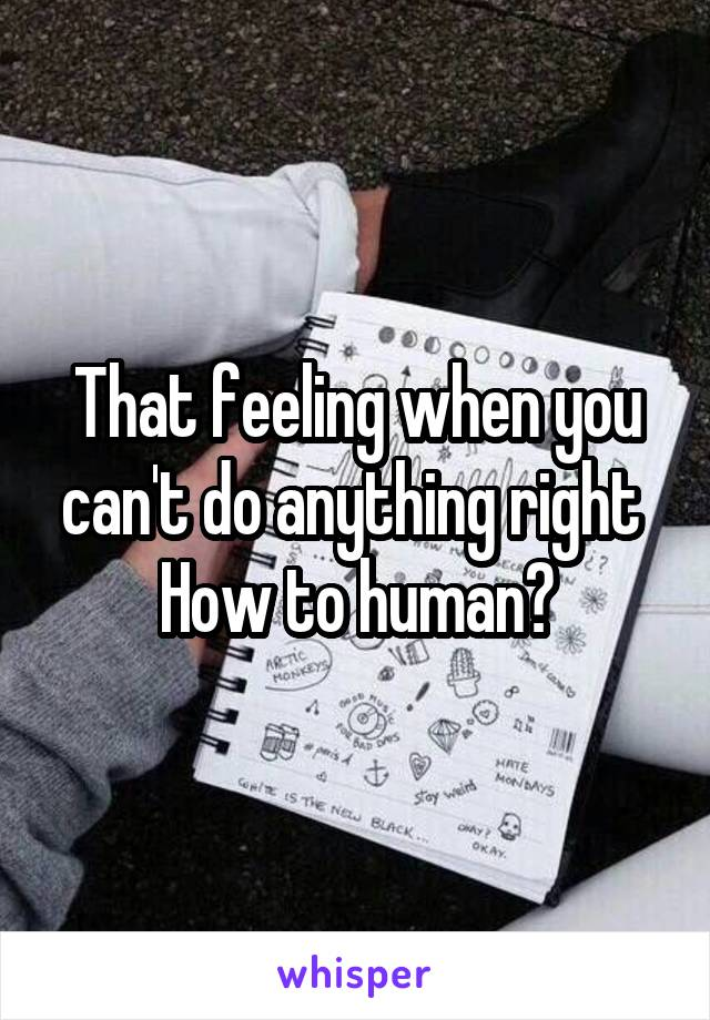 That feeling when you can't do anything right  How to human?
