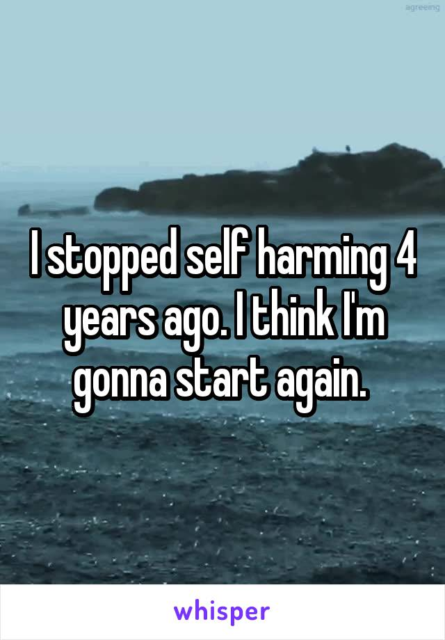 I stopped self harming 4 years ago. I think I'm gonna start again.