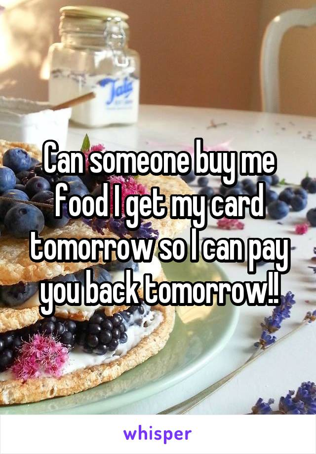 Can someone buy me food I get my card tomorrow so I can pay you back tomorrow!!
