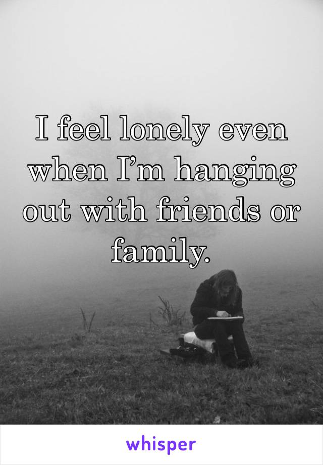 I feel lonely even when I'm hanging out with friends or family.
