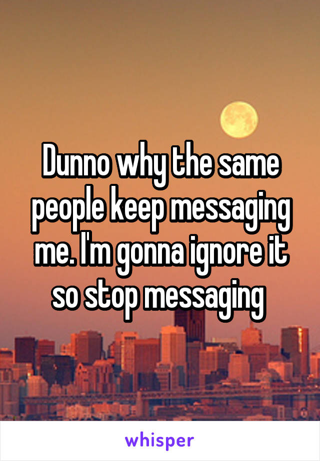 Dunno why the same people keep messaging me. I'm gonna ignore it so stop messaging
